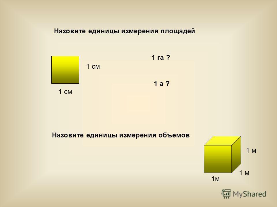 Назовите единицы измерения площадей 1 см Назовите единицы измерения объемов 1 м 1 га ? 1 а ?