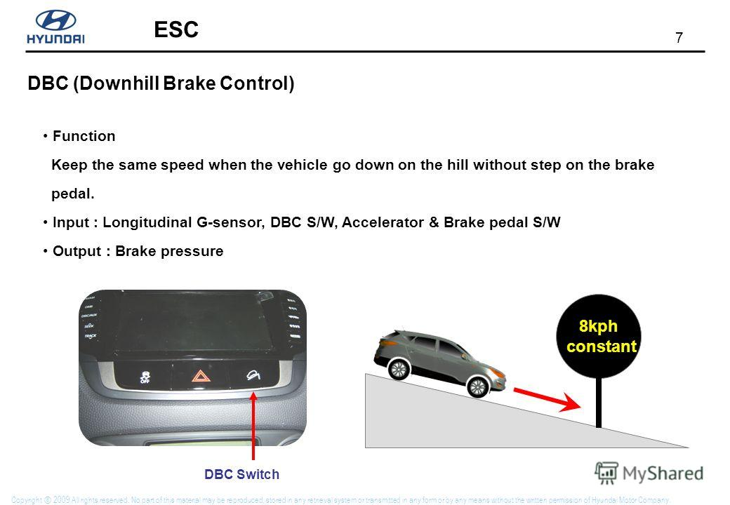 7 ESC Copyright 2009 All rights reserved. No part of this material may be reproduced, stored in any retrieval system or transmitted in any form or by any means without the written permission of Hyundai Motor Company. DBC (Downhill Brake Control) Func