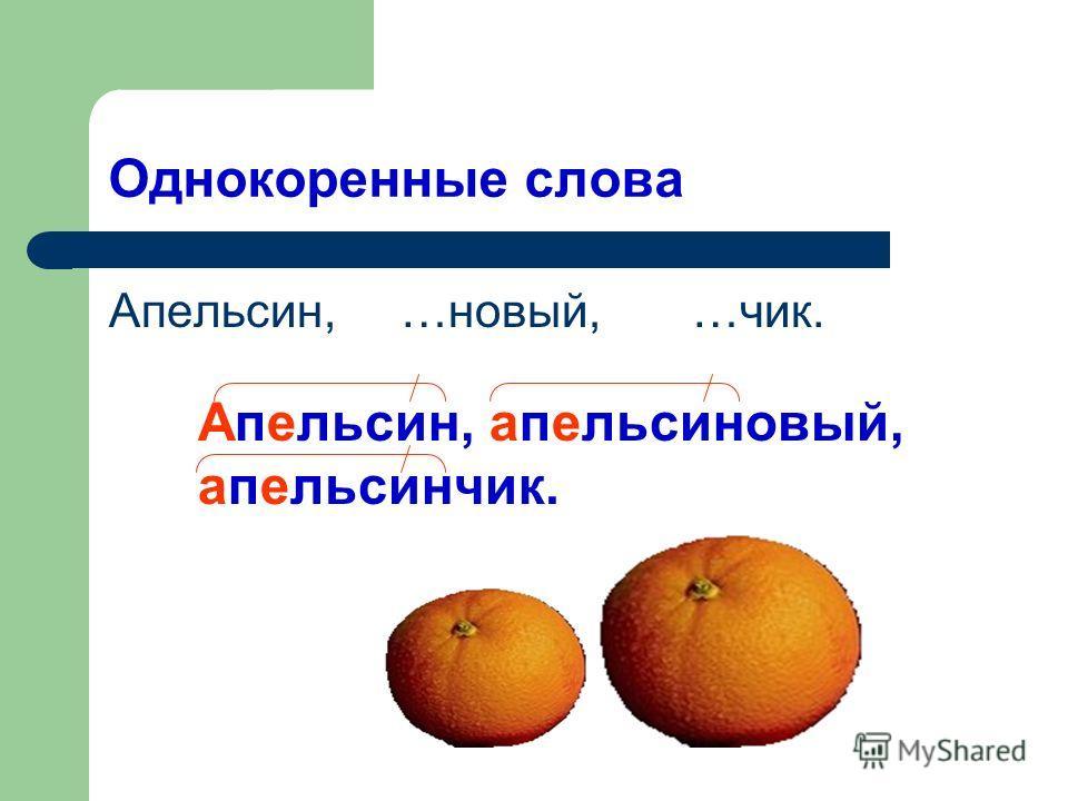 Однокоренные слова Апельсин, …новый, …чик. Апельсин, апельсиновый, апельсинчик.