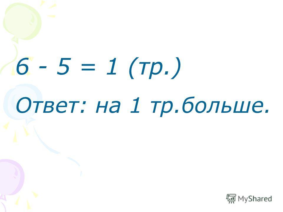 6 - 5 = 1 (тр.) Ответ: на 1 тр.больше.
