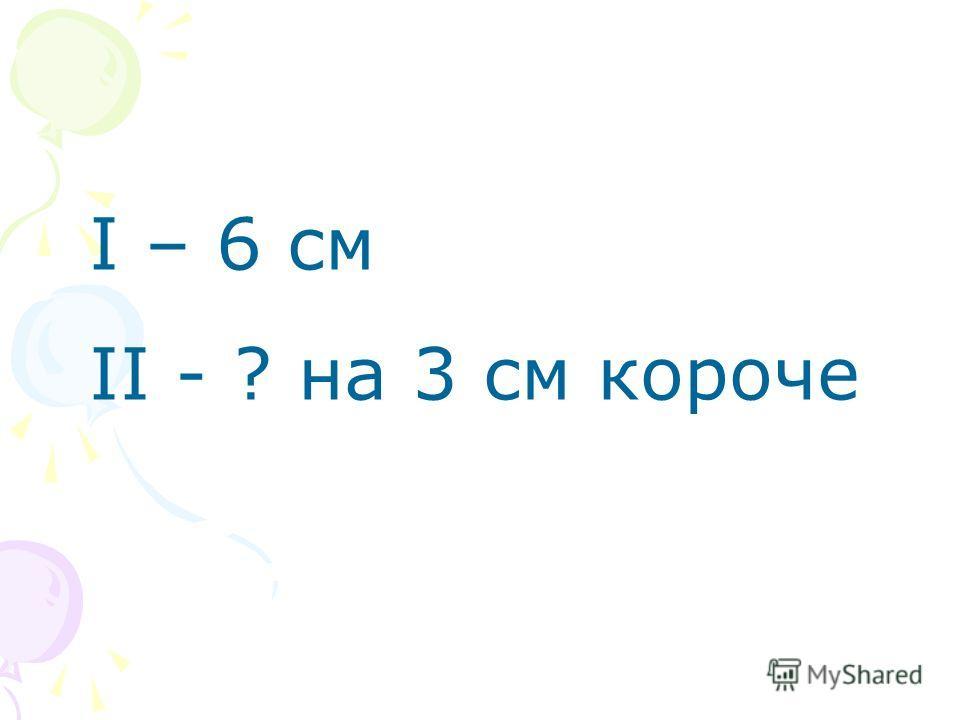 I – 6 см II - ? на 3 см короче
