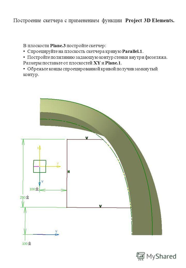 В плоскости Plane.3 постройте скетчер: Спроецируйте на плоскость скетчера кривую Parallel.1. Постройте полилинию задающую контур стенки внутри фюзеляжа. Размеры поставьте от плоскостей XY и Plane.1. Обрежьте концы спроецированной кривой получив замкн