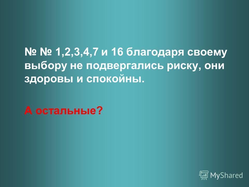1,2,3,4,7 и 16 благодаря своему выбору не подвергались риску, они здоровы и спокойны. А остальные?