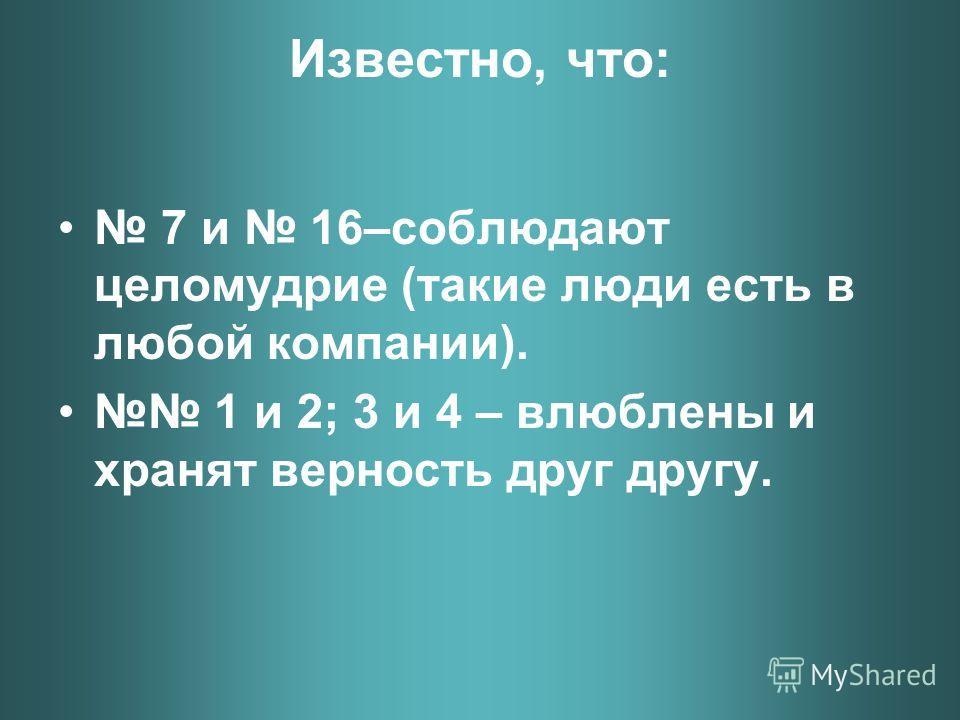 Известно, что: 7 и 16–соблюдают целомудрие (такие люди есть в любой компании). 1 и 2; 3 и 4 – влюблены и хранят верность друг другу.
