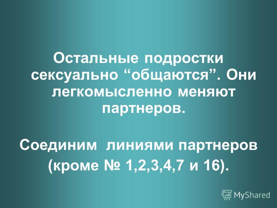 Остальные подростки сексуально общаются. Они легкомысленно меняют партнеров. Соединим линиями партнеров (кроме 1,2,3,4,7 и 16).