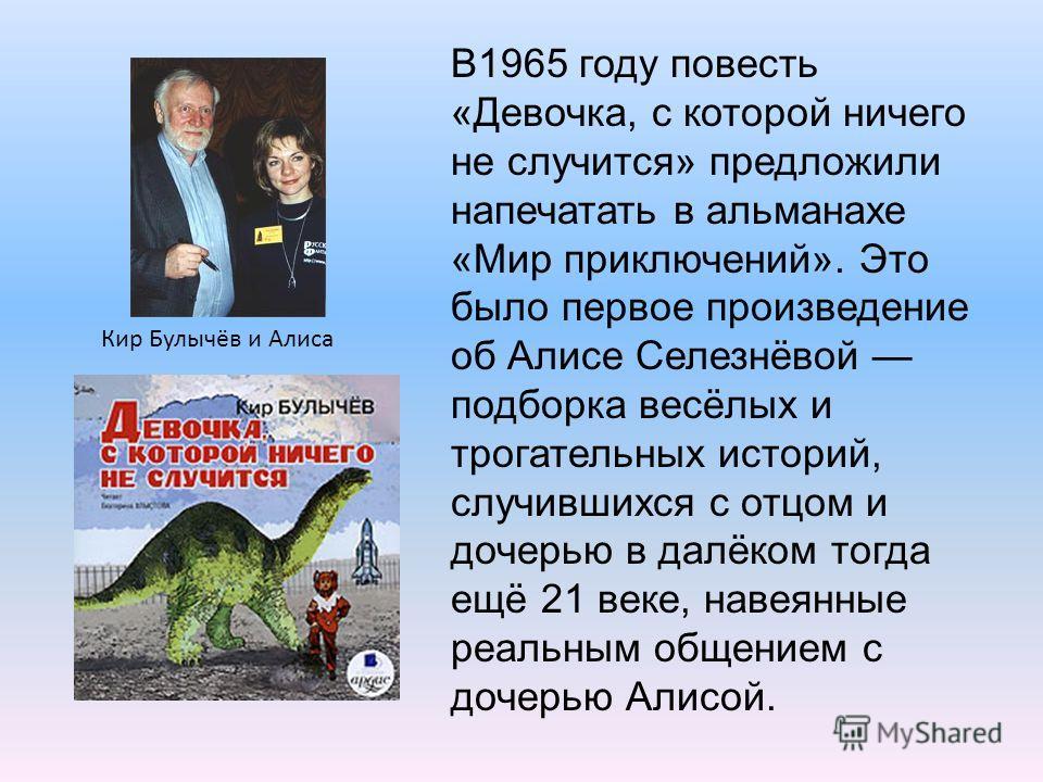 В1965 году повесть «Девочка, с которой ничего не случится» предложили напечатать в альманахе «Мир приключений». Это было первое произведение об Алисе Селезнёвой подборка весёлых и трогательных историй, случившихся с отцом и дочерью в далёком тогда ещ