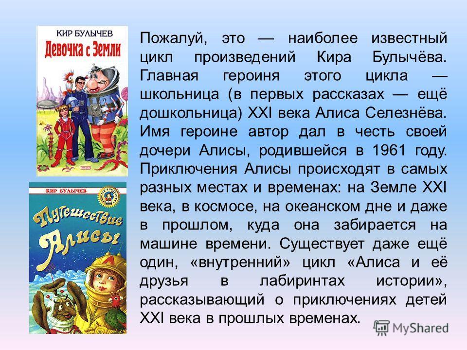 Пожалуй, это наиболее известный цикл произведений Кира Булычёва. Главная героиня этого цикла школьница (в первых рассказах ещё дошкольница) XXI века Алиса Селезнёва. Имя героине автор дал в честь своей дочери Алисы, родившейся в 1961 году. Приключени