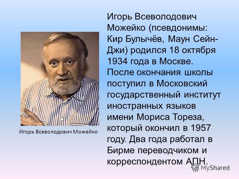 Игорь Всеволодович Можейко (псевдонимы: Кир Булычёв, Маун Сейн- Джи) родился 18 октября 1934 года в Москве. После окончания школы поступил в Московский государственный институт иностранных языков имени Мориса Тореза, который окончил в 1957 году. Два