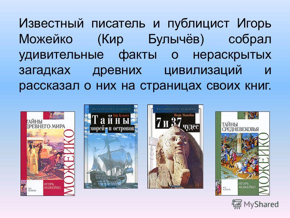 Известный писатель и публицист Игорь Можейко (Кир Булычёв) собрал удивительные факты о нераскрытых загадках древних цивилизаций и рассказал о них на страницах своих книг.