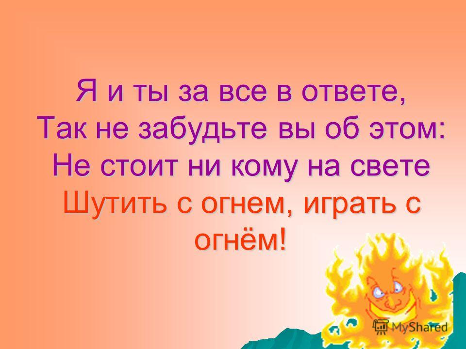 Я и ты за все в ответе, Так не забудьте вы об этом: Не стоит ни кому на свете Шутить с огнем, играть с огнём!