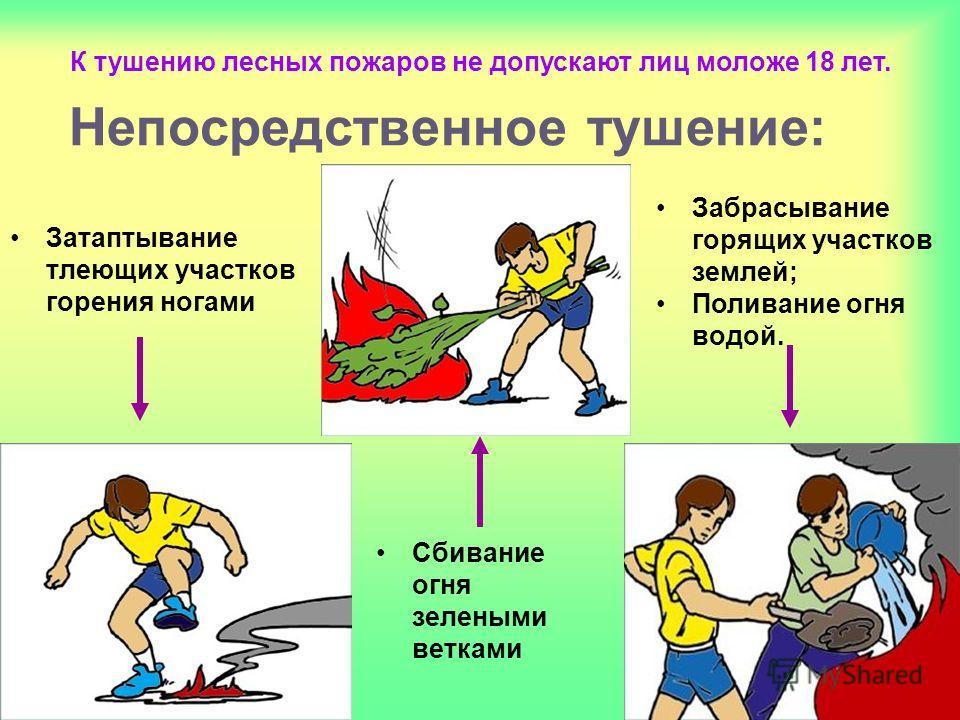 Непосредственное тушение: Затаптывание тлеющих участков горения ногами Забрасывание горящих участков землей; Поливание огня водой. Сбивание огня зелеными ветками К тушению лесных пожаров не допускают лиц моложе 18 лет.