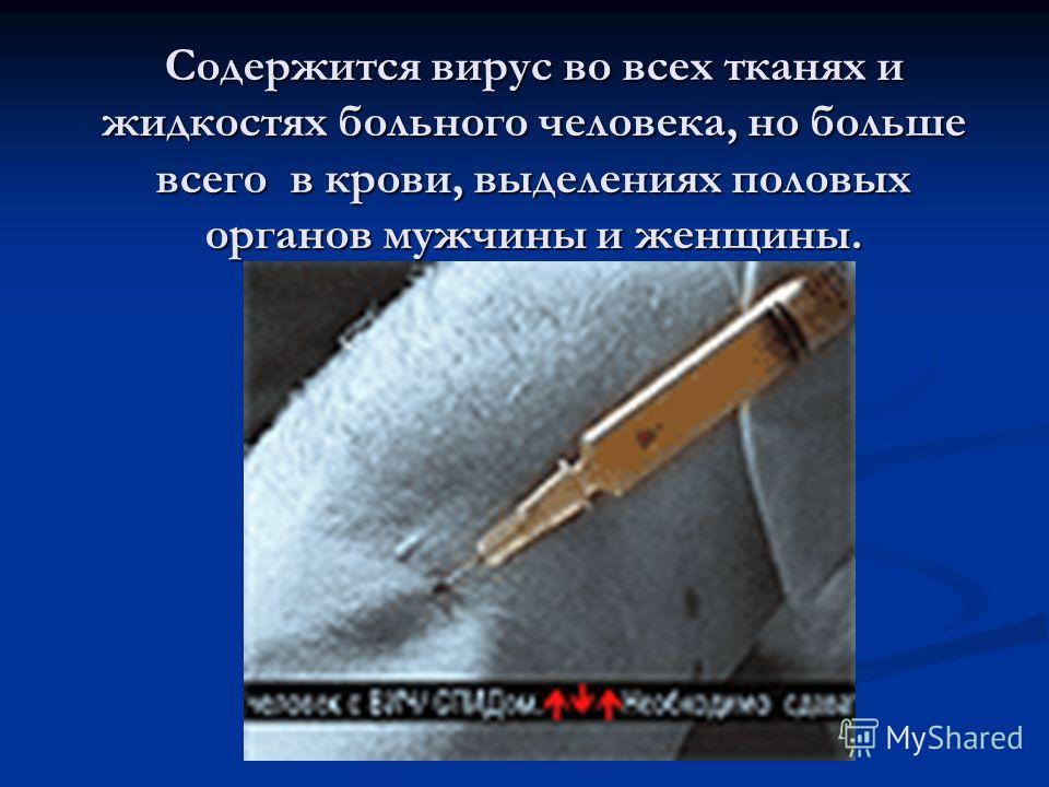 Содержится вирус во всех тканях и жидкостях больного человека, но больше всего в крови, выделениях половых органов мужчины и женщины.