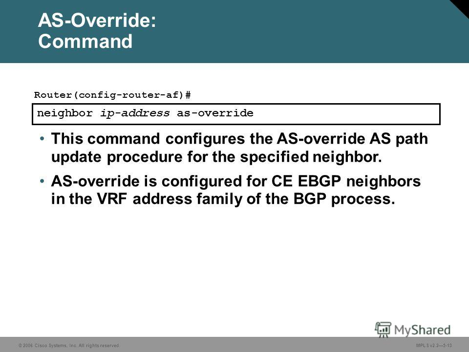 © 2006 Cisco Systems, Inc. All rights reserved. MPLS v2.25-13 neighbor ip-address as-override Router(config-router-af)# This command configures the AS-override AS path update procedure for the specified neighbor. AS-override is configured for CE EBGP