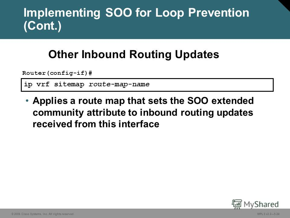 © 2006 Cisco Systems, Inc. All rights reserved. MPLS v2.25-24 ip vrf sitemap route-map-name Router(config-if)# Applies a route map that sets the SOO extended community attribute to inbound routing updates received from this interface Other Inbound Ro