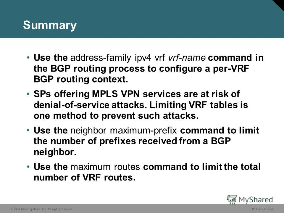 © 2006 Cisco Systems, Inc. All rights reserved. MPLS v2.25-26 Summary Use the address-family ipv4 vrf vrf-name command in the BGP routing process to configure a per-VRF BGP routing context. SPs offering MPLS VPN services are at risk of denial-of-serv