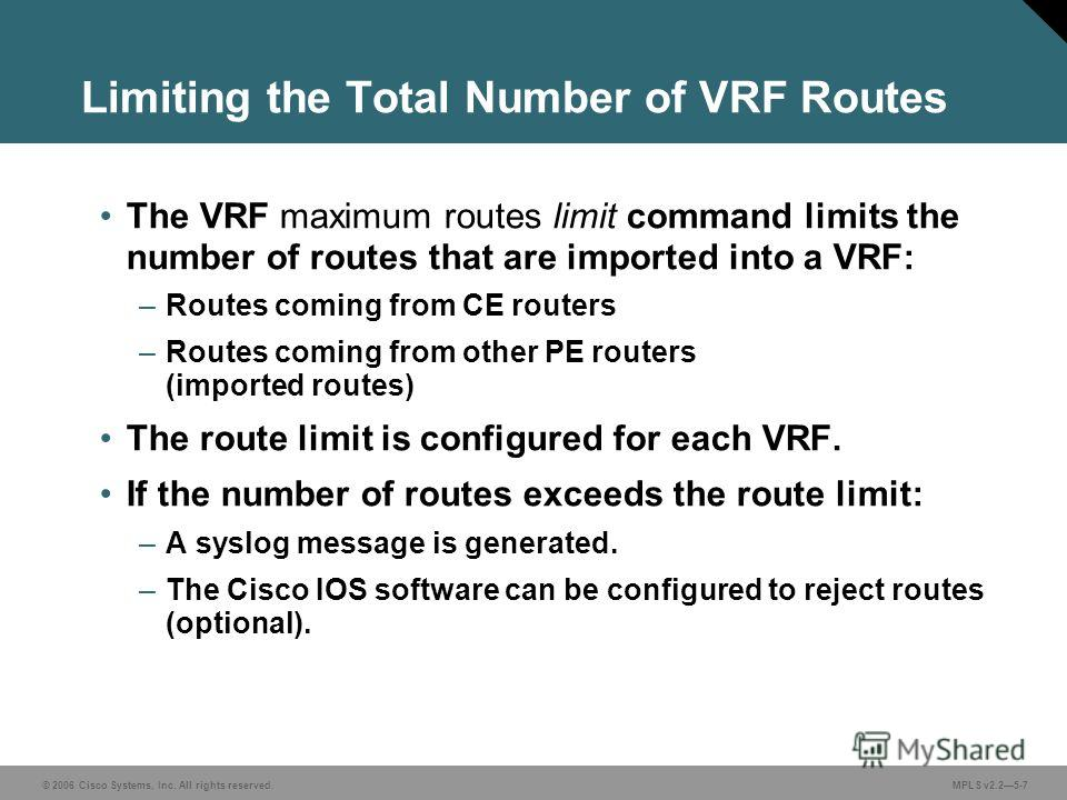 © 2006 Cisco Systems, Inc. All rights reserved. MPLS v2.25-7 Limiting the Total Number of VRF Routes The VRF maximum routes limit command limits the number of routes that are imported into a VRF: –Routes coming from CE routers –Routes coming from oth