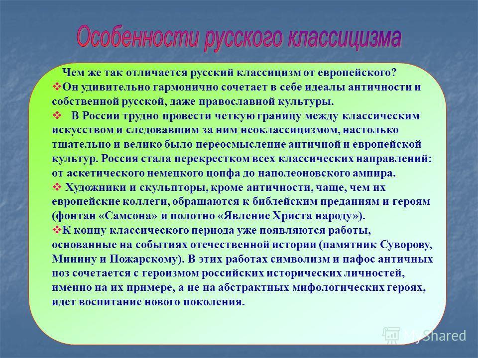 Чем же так отличается русский классицизм от европейского? Он удивительно гармонично сочетает в себе идеалы античности и собственной русской, даже православной культуры. В России трудно провести четкую границу между классическим искусством и следовавш