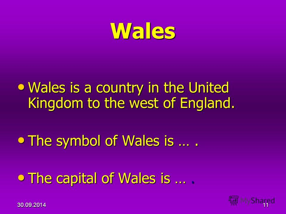 30.09.201411 Wales Wales is a country in the United Kingdom to the west of England. Wales is a country in the United Kingdom to the west of England. The symbol of Wales is …. The symbol of Wales is …. The capital of Wales is …. The capital of Wales i
