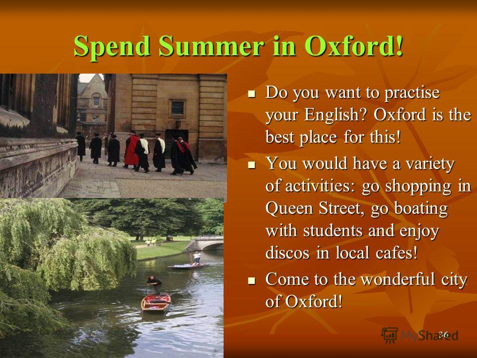 30.09.201436 Spend Summer in Oxford! Do you want to practise your English? Oxford is the best place for this! Do you want to practise your English? Oxford is the best place for this! You would have a variety of activities: go shopping in Queen Street