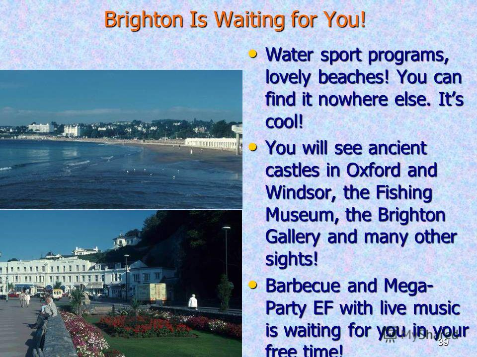 30.09.201439 Brighton Is Waiting for You! Water sport programs, lovely beaches! You can find it nowhere else. Its cool! Water sport programs, lovely beaches! You can find it nowhere else. Its cool! You will see ancient castles in Oxford and Windsor,