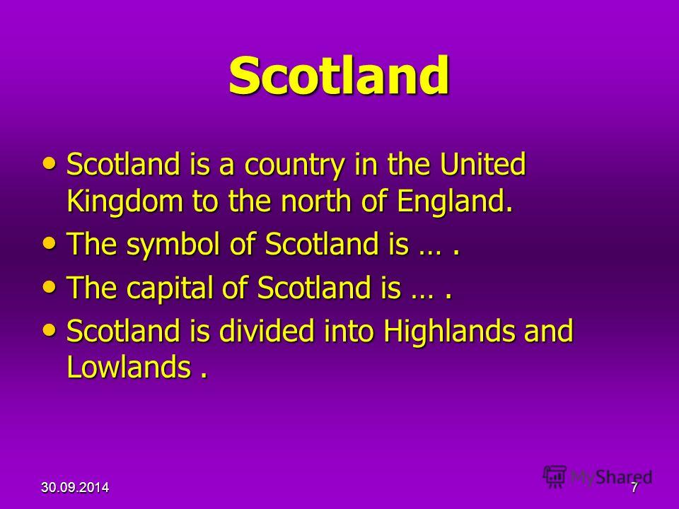 7 Scotland Scotland is a country in the United Kingdom to the north of England. Scotland is a country in the United Kingdom to the north of England. The symbol of Scotland is …. The symbol of Scotland is …. The capital of Scotland is …. The capital o