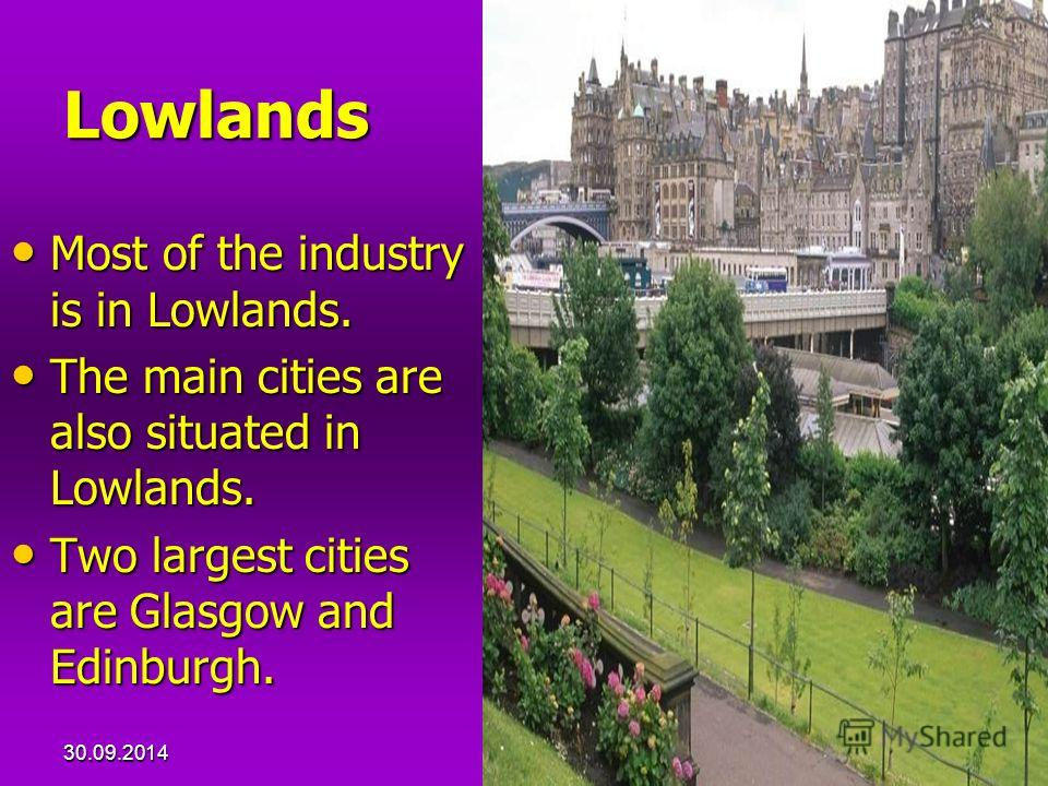 30.09.20149 Lowlands Most of the industry is in Lowlands. Most of the industry is in Lowlands. The main cities are also situated in Lowlands. The main cities are also situated in Lowlands. Two largest cities are Glasgow and Edinburgh. Two largest cit