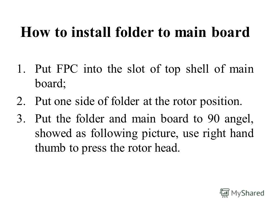 How to install folder to main board 1. Put FPC into the slot of top shell of main board; 2. Put one side of folder at the rotor position. 3. Put the folder and main board to 90 angel, showed as following picture, use right hand thumb to press the rot