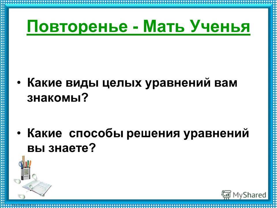Повторенье - Мать Ученья Какие виды целых уравнений вам знакомы? Какие способы решения уравнений вы знаете?