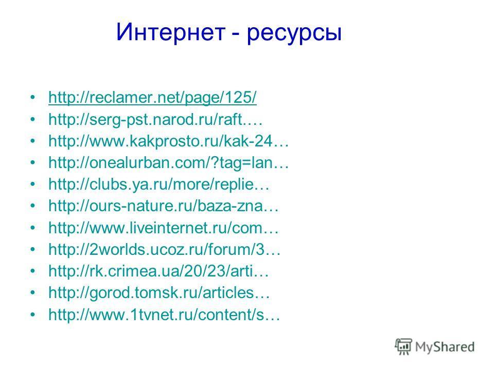 Интернет - ресурсы http://reclamer.net/page/125/ http://serg-pst.narod.ru/raft.… http://www.kakprosto.ru/kak-24… http://onealurban.com/?tag=lan… http://clubs.ya.ru/more/replie… http://ours-nature.ru/baza-zna… http://www.liveinternet.ru/com… http://2w