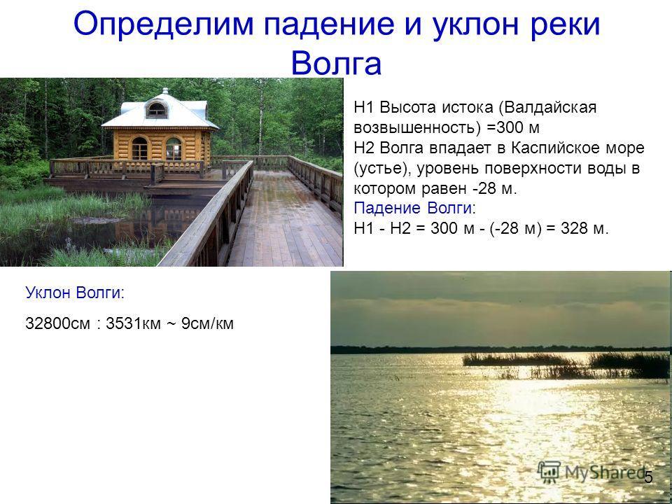 Определим падение и уклон реки Волга Н1 Высота истока (Валдайская возвышенность) =300 м Н2 Волга впадает в Каспийское море (устье), уровень поверхности воды в котором равен -28 м. Падение Волги: Н1 - Н2 = 300 м - (-28 м) = 328 м. Уклон Волги: 32800 с