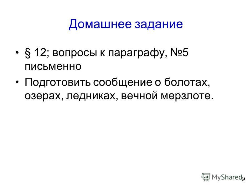 Домашнее задание § 12; вопросы к параграфу, 5 письменно Подготовить сообщение о болотах, озерах, ледниках, вечной мерзлоте. 9
