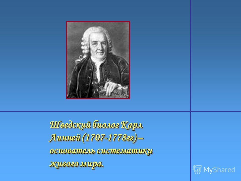 Шведский биолог Карл Линней (1707-1778 гг) – основатель систематики живого мира.