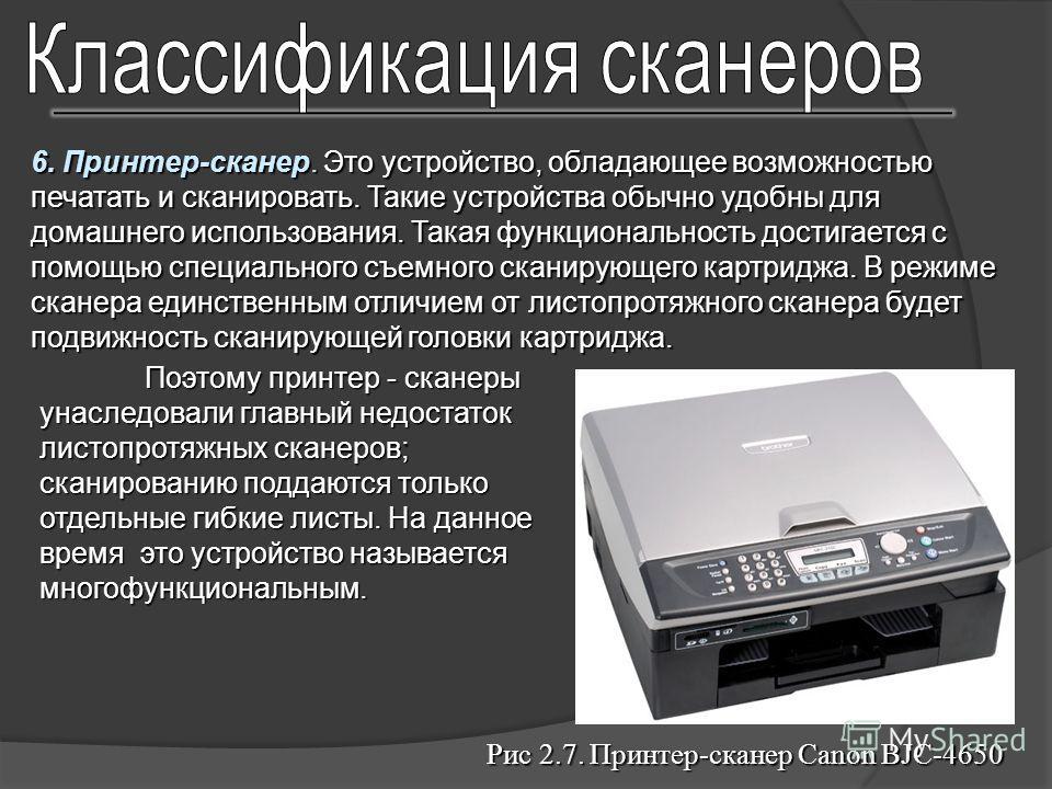 6. Принтер-сканер. Это устройство, обладающее возможностью печатать и сканировать. Такие устройства обычно удобны для домашнего использования. Такая функциональность достигается с помощью специального съемного сканирующего картриджа. В режиме сканера