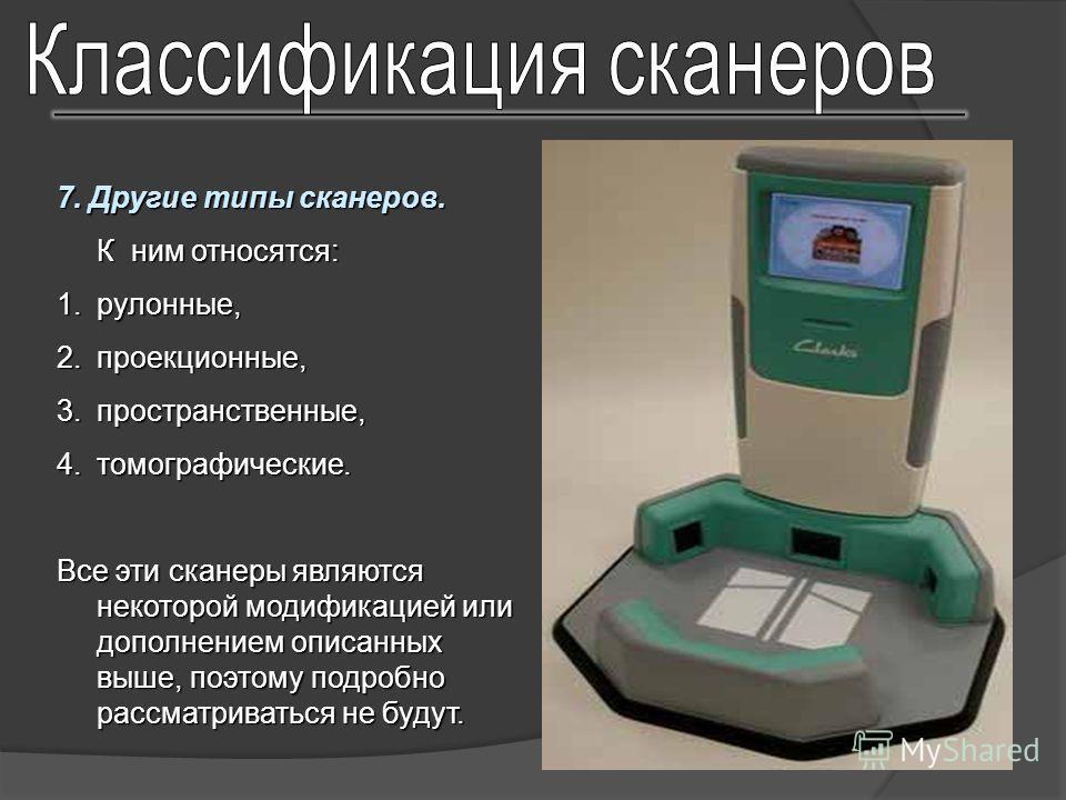 7. Другие типы сканеров. К ним относятся: 1.рулонные, 2.проекционные, 3.пространственные, 4.томографические. Все эти сканеры являются некоторой модификацией или дополнением описанных выше, поэтому подробно рассматриваться не будут.