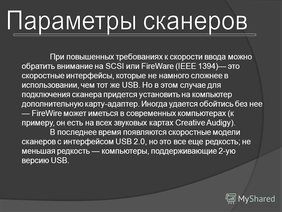 При повышенных требованиях к скорости ввода можно обратить внимание на SCSI или FireWare (IEEE 1394) это скоростные интерфейсы, которые не намного сложнее в использовании, чем тот же USB. Но в этом случае для подключения сканера придется установить н