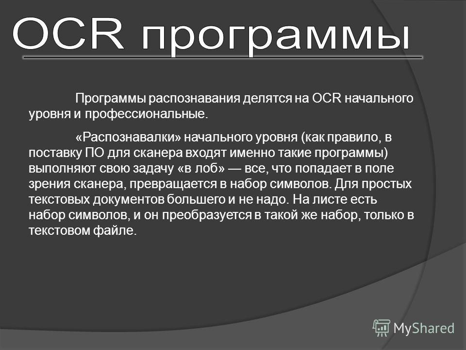 Программы распознавания делятся на OCR начального уровня и профессиональные. «Распознавалки» начального уровня (как правило, в поставку ПО для сканера входят именно такие программы) выполняют свою задачу «в лоб» все, что попадает в поле зрения сканер