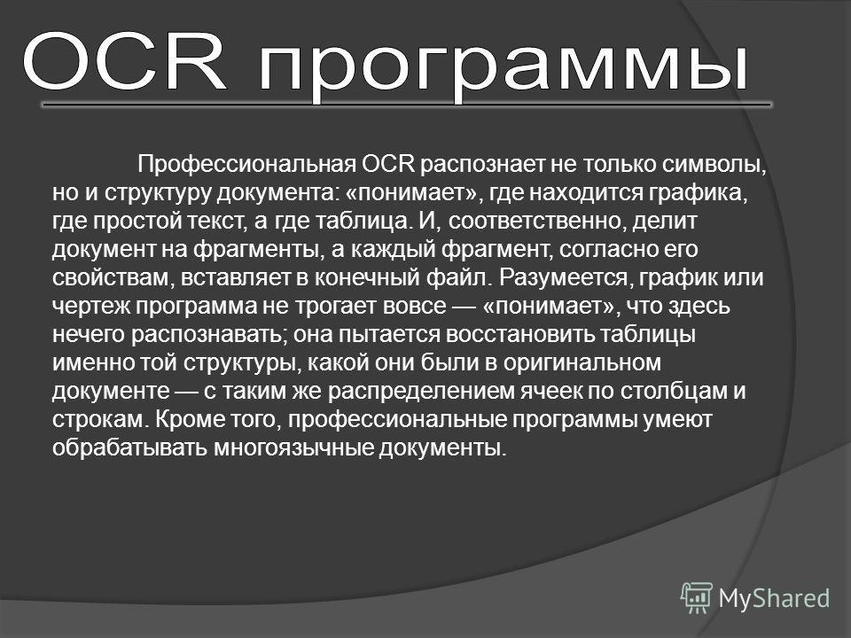Профессиональная OCR распознает не только символы, но и структуру документа: «понимает», где находится графика, где простой текст, а где таблица. И, соответственно, делит документ на фрагменты, а каждый фрагмент, согласно его свойствам, вставляет в к