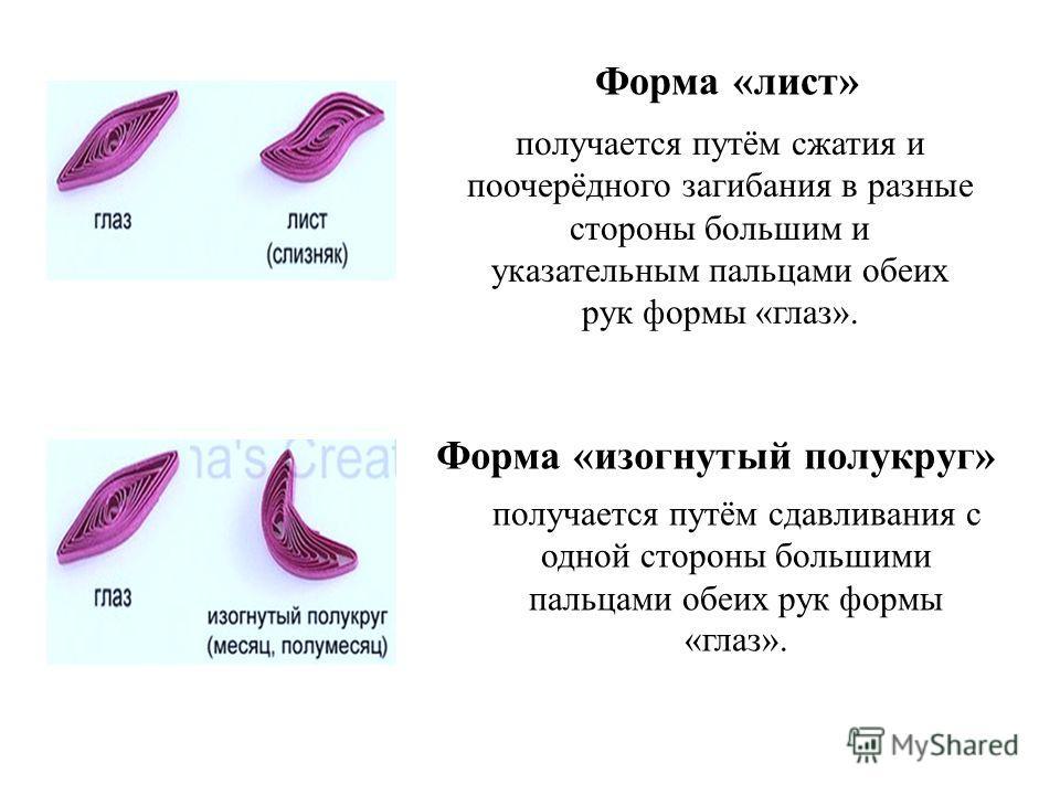 Форма «изогнутый полукруг» получается путём сдавливания с одной стороны большими пальцами обеих рук формы «глаз». получается путём сжатия и поочерёдного загибания в разные стороны большим и указательным пальцами обеих рук формы «глаз». Форма «лист»
