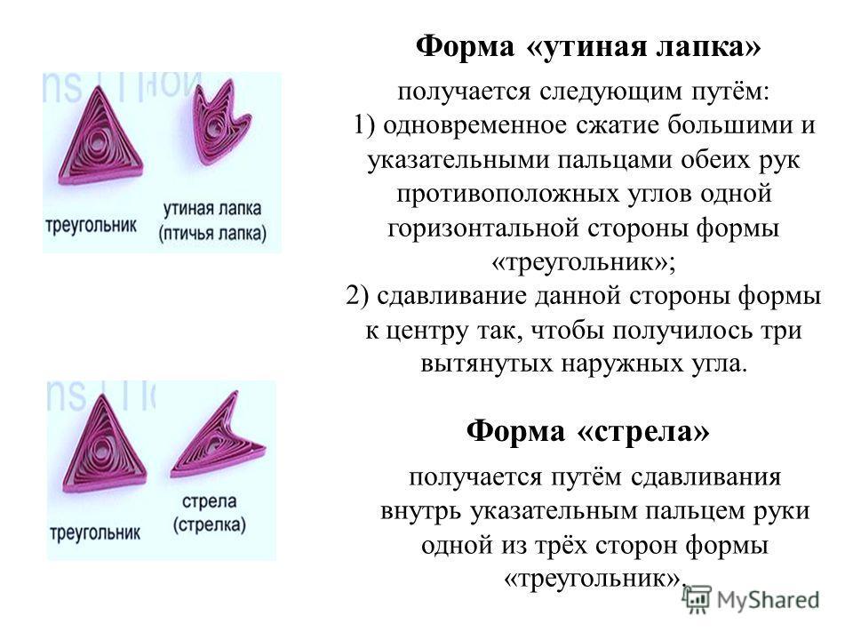 Форма «утиная лапка» получается следующим путём: 1) одновременное сжатие большими и указательными пальцами обеих рук противоположных углов одной горизонтальной стороны формы «треугольник»; 2) сдавливание данной стороны формы к центру так, чтобы получ