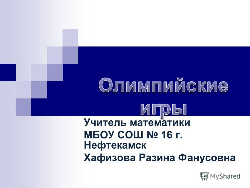 Учитель математики МБОУ СОШ 16 г. Нефтекамск Хафизова Разина Фанусовна