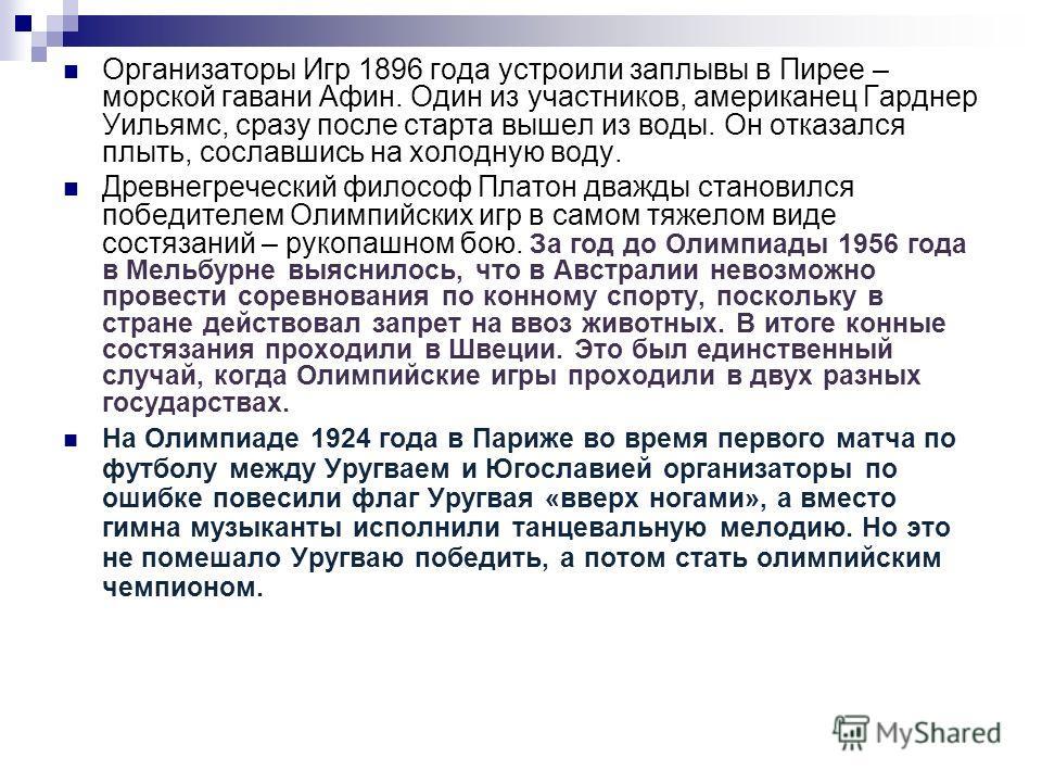 Организаторы Игр 1896 года устроили заплывы в Пирее – морской гавани Афин. Один из участников, американец Гарднер Уильямс, сразу после старта вышел из воды. Он отказался плыть, сославшись на холодную воду. Древнегреческий философ Платон дважды станов