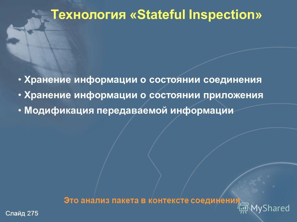 Слайд 274 Технология «Stateful Inspection» IPTCPSessionApplication Inspection Module Сетевой уровень Канальный уровень Транспортный уровень Сеансовый уровень Уровень представления Прикладной уровень Пакет перехватывается на сетевом уровне Специальный