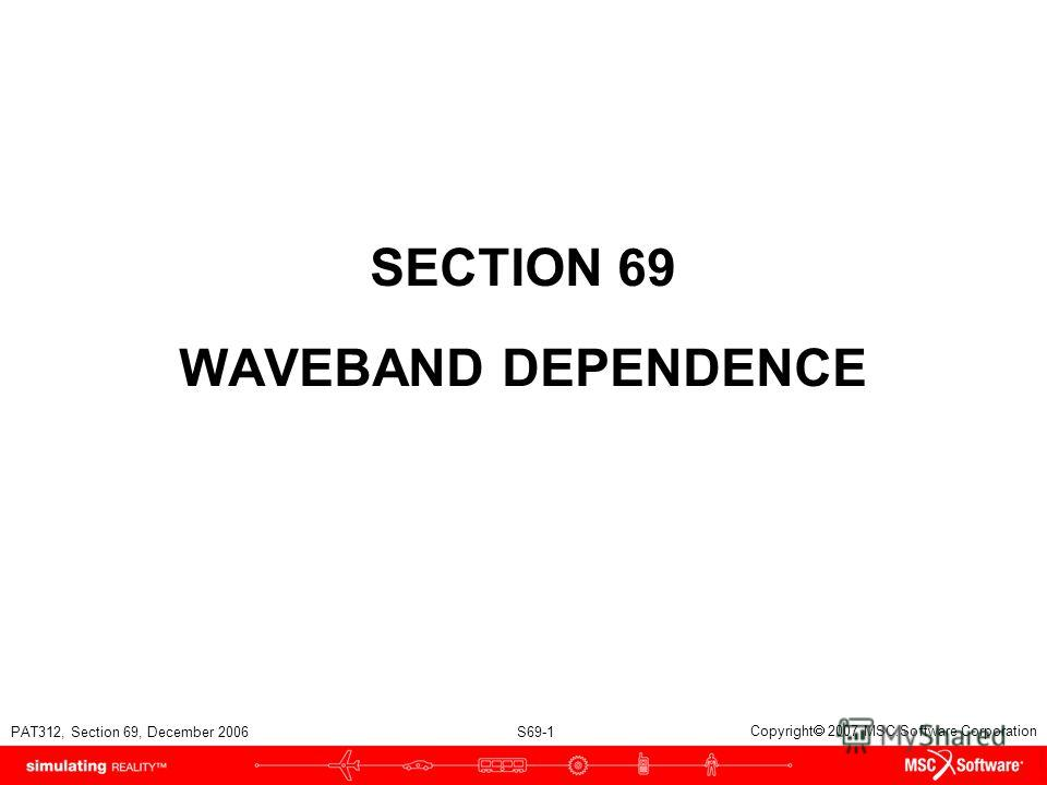 PAT312, Section 69, December 2006 S69-1 Copyright 2007 MSC.Software Corporation SECTION 69 WAVEBAND DEPENDENCE