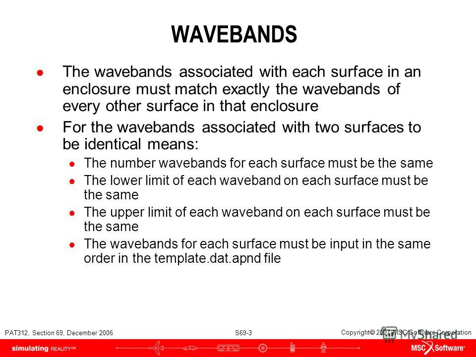 PAT312, Section 69, December 2006 S69-3 Copyright 2007 MSC.Software Corporation WAVEBANDS The wavebands associated with each surface in an enclosure must match exactly the wavebands of every other surface in that enclosure For the wavebands associate