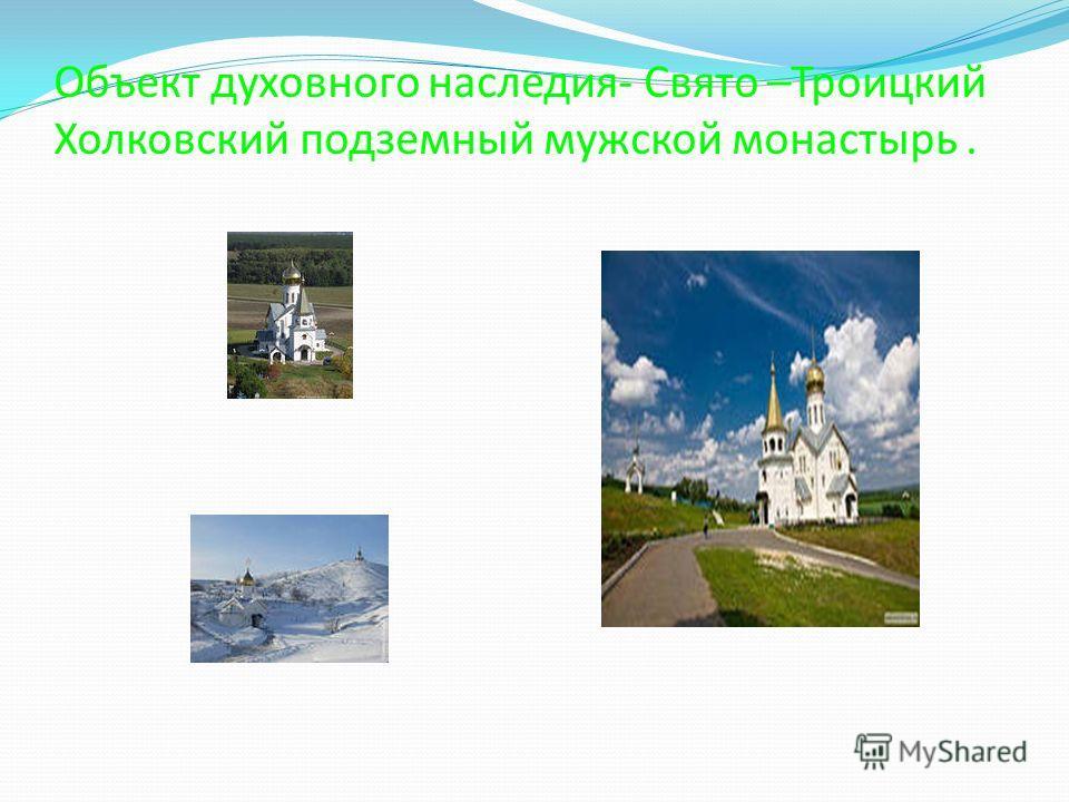 Объект духовного наследия- Свято –Троицкий Холковский подземный мужской монастырь.