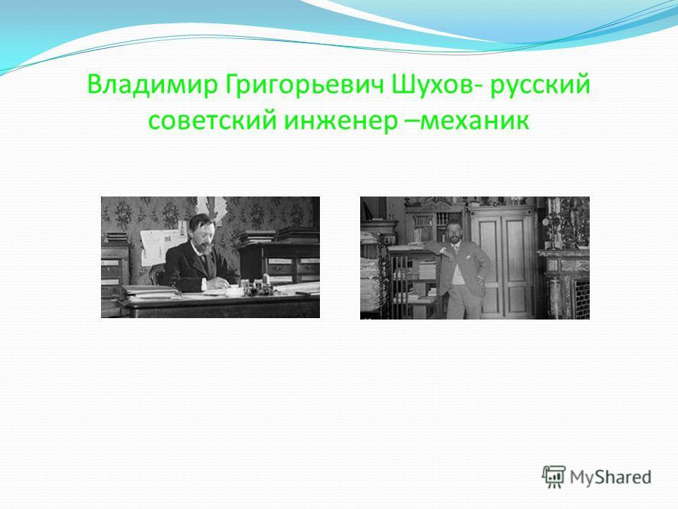 Владимир Григорьевич Шухов- русский советский инженер –механик