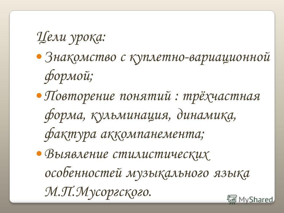 Цели урока: Знакомство с куплетно-вариационной формой; Повторение понятий : трёхчастная форма, кульминация, динамика, фактура аккомпанемента; Выявление стилистических особенностей музыкального языка М.П.Мусоргского.