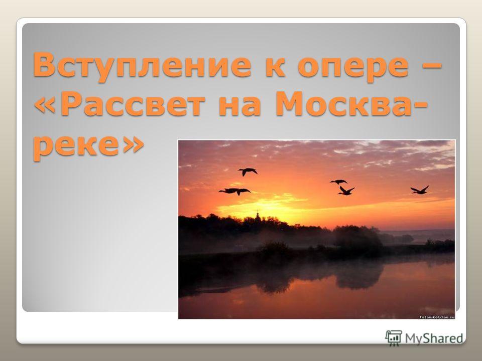 Вступление к опере – «Рассвет на Москва- реке»