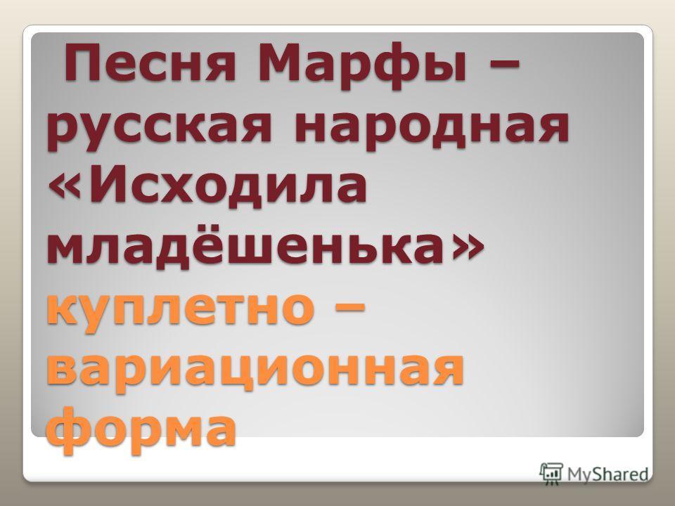 Песня Марфы – русская народная «Исходила младёшенька» куплетно – вариационная форма Песня Марфы – русская народная «Исходила младёшенька» куплетно – вариационная форма