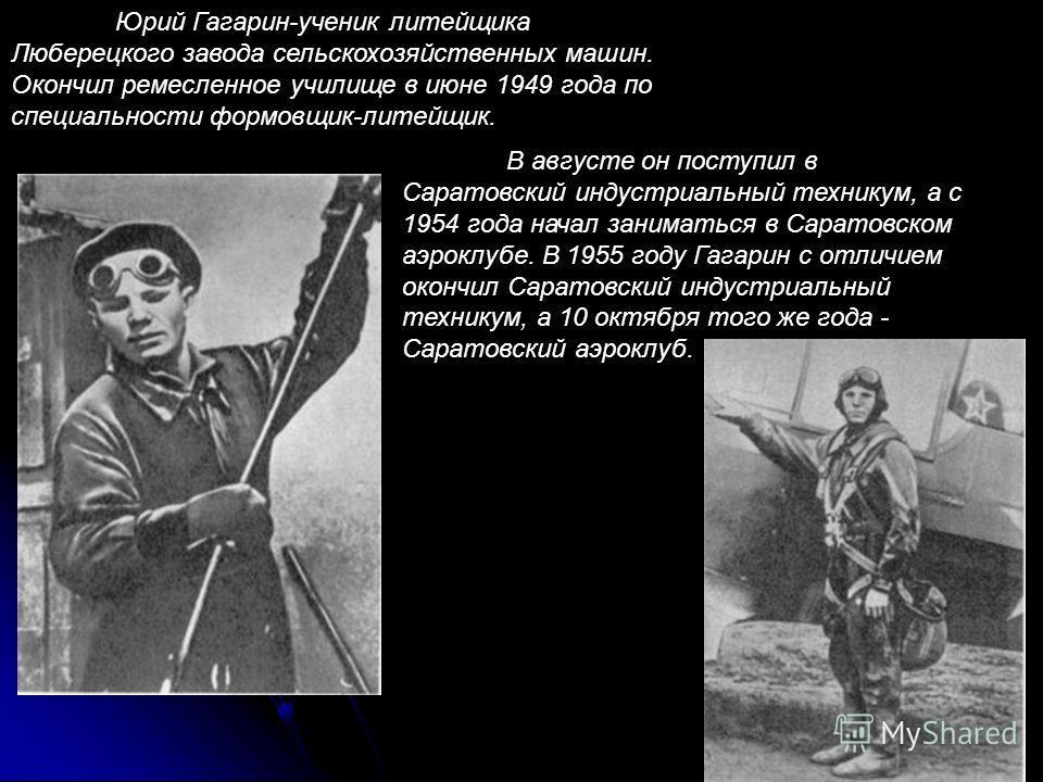 Юрий Гагарин-ученик литейщика Люберецкого завода сельскохозяйственных машин. Окончил ремесленное училище в июне 1949 года по специальности формовщик-литейщик. В августе он поступил в Саратовский индустриальный техникум, а с 1954 года начал заниматься